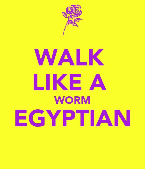 WALK  LIKE A  WORM EGYPTIAN