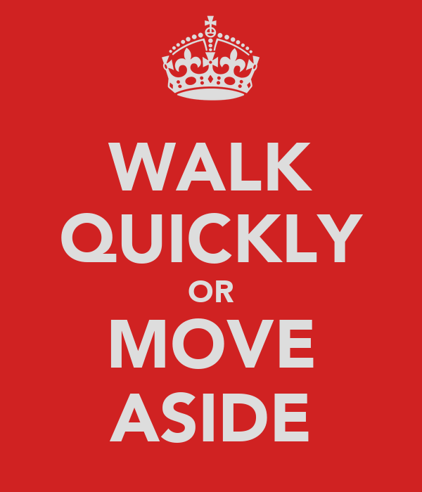 WALK QUICKLY OR MOVE ASIDE