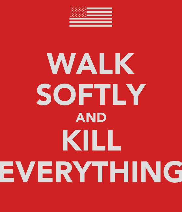 WALK SOFTLY AND KILL EVERYTHING