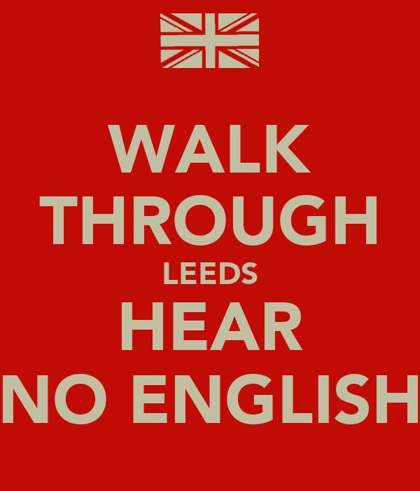 WALK THROUGH LEEDS HEAR NO ENGLISH
