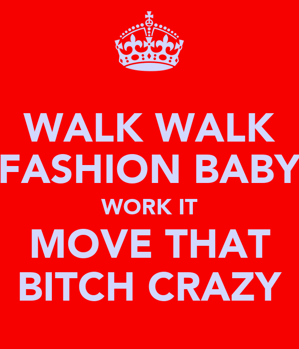 WALK WALK FASHION BABY WORK IT MOVE THAT BITCH CRAZY