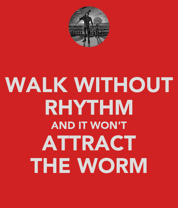 WALK WITHOUT RHYTHM AND IT WON'T ATTRACT THE WORM