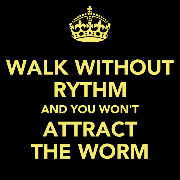 WALK WITHOUT RYTHM AND YOU WON'T ATTRACT THE WORM