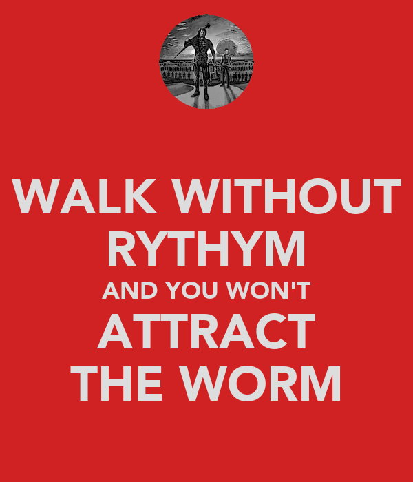WALK WITHOUT RYTHYM AND YOU WON'T ATTRACT THE WORM