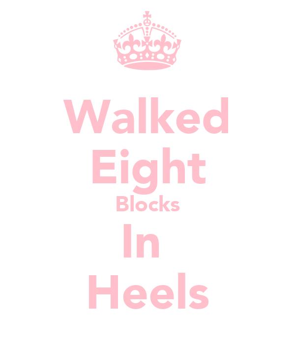 Walked Eight Blocks In  Heels