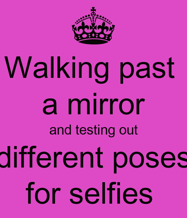 Walking past  a mirror and testing out different poses for selfies