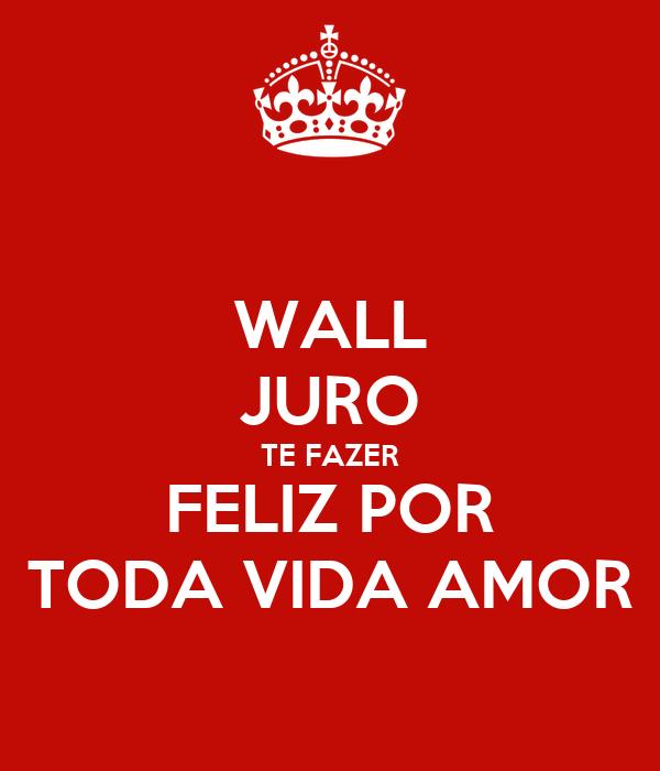 WALL JURO TE FAZER FELIZ POR TODA VIDA AMOR