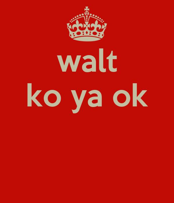 walt ko ya ok