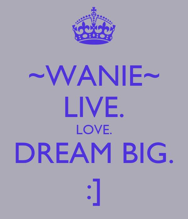 ~WANIE~ LIVE. LOVE. DREAM BIG. :]