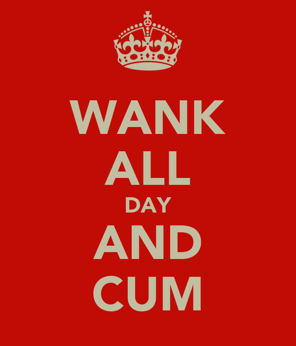 WANK ALL DAY AND CUM