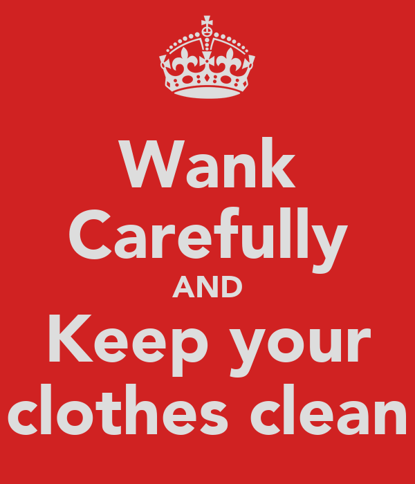 Wank Carefully AND Keep your clothes clean