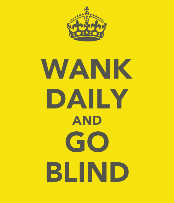 WANK DAILY AND GO BLIND