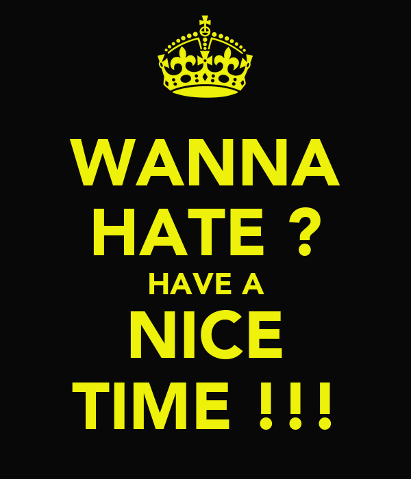 WANNA HATE ? HAVE A NICE TIME !!!