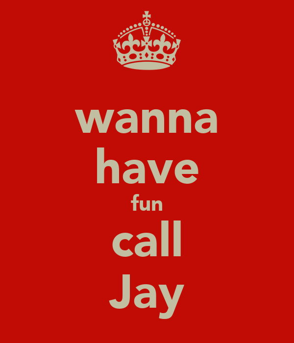 wanna have fun call Jay