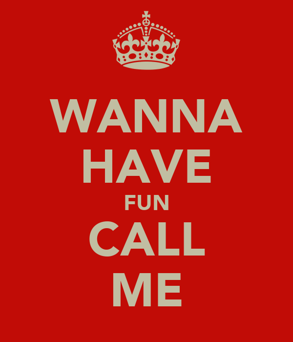 WANNA HAVE FUN CALL ME