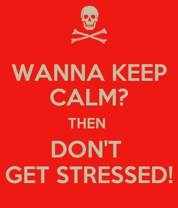 WANNA KEEP CALM? THEN  DON'T  GET STRESSED!