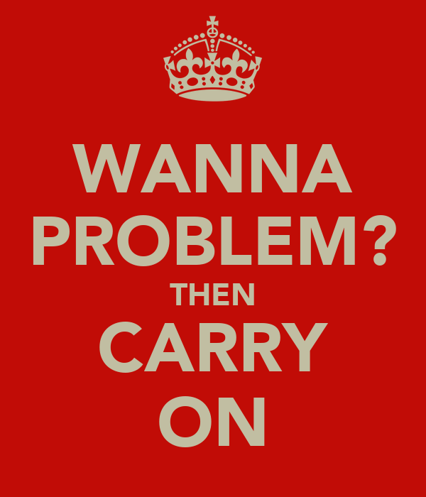 WANNA PROBLEM? THEN CARRY ON