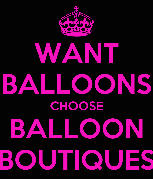 WANT BALLOONS CHOOSE BALLOON BOUTIQUES