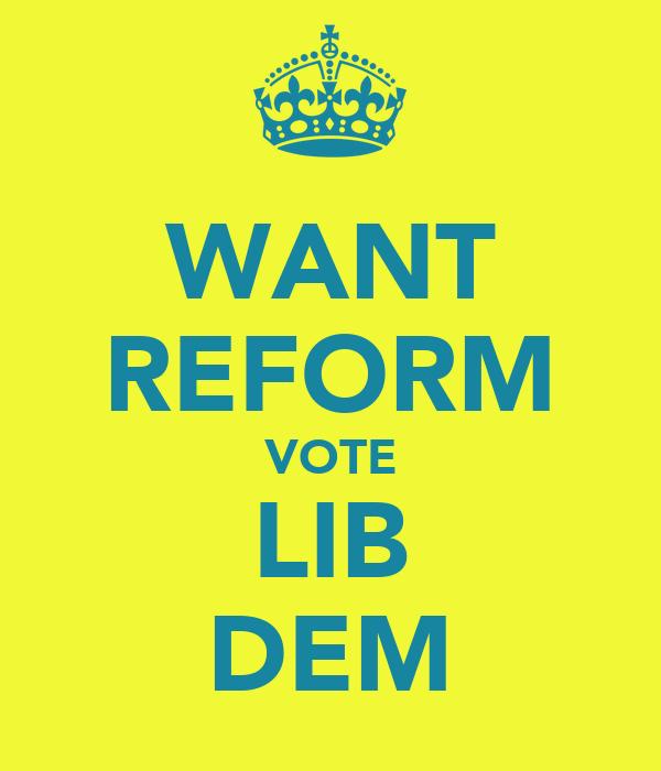 WANT REFORM VOTE LIB DEM