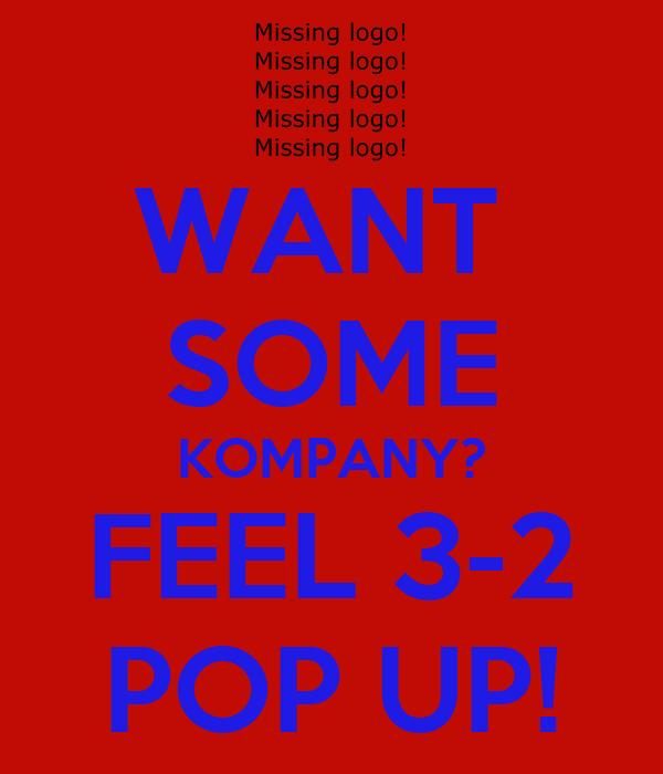 WANT  SOME KOMPANY? FEEL 3-2 POP UP!