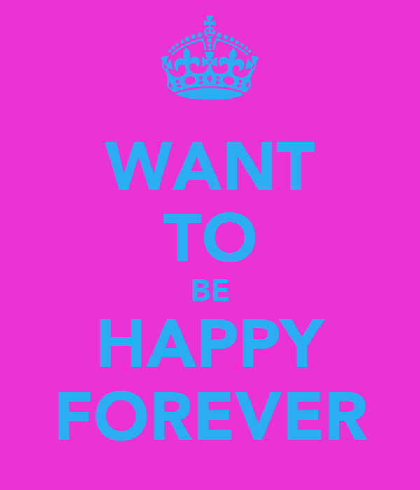 WANT TO BE HAPPY FOREVER