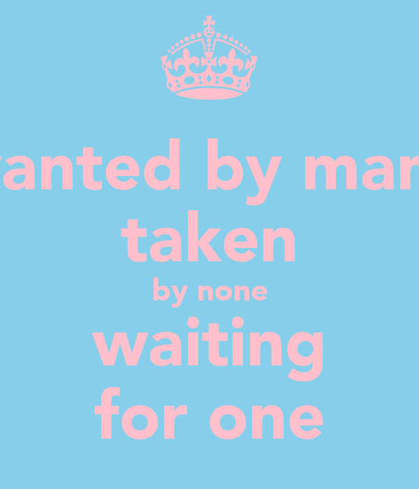 wanted by many taken by none waiting for one