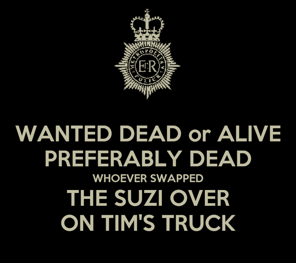 WANTED DEAD or ALIVE PREFERABLY DEAD WHOEVER SWAPPED THE SUZI OVER ON TIM'S TRUCK