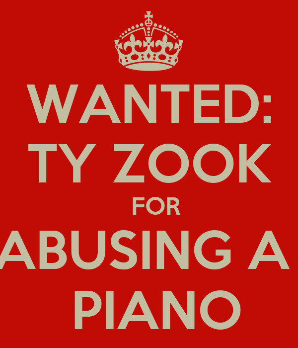 WANTED: TY ZOOK   FOR ABUSING A   PIANO