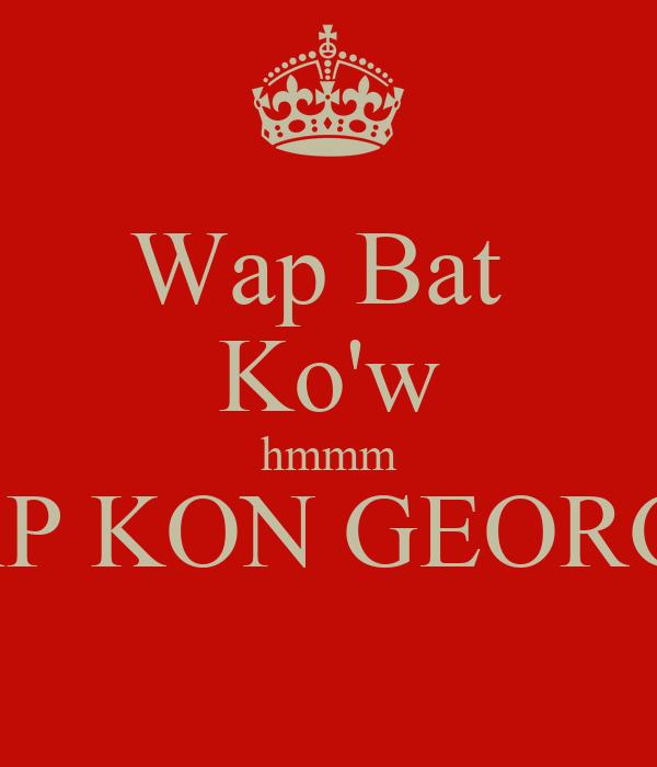 Wap Bat  Ko'w hmmm WAP KON GEORGES
