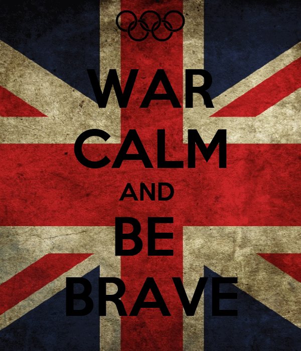 WAR CALM AND  BE  BRAVE