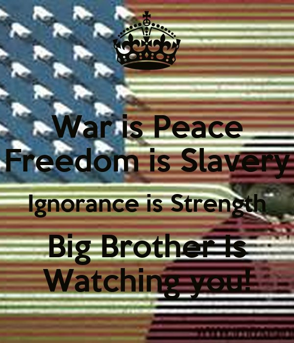 War is Peace Freedom is Slavery Ignorance is Strength Big Brother Is Watching you!