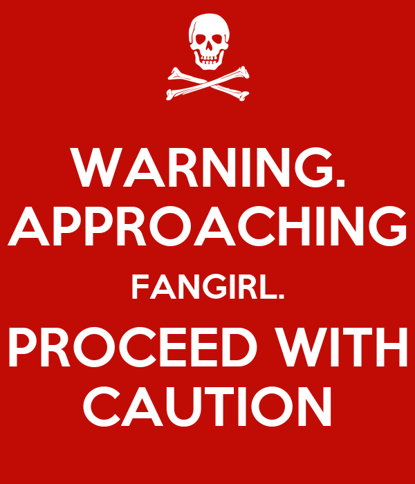 WARNING. APPROACHING FANGIRL. PROCEED WITH CAUTION