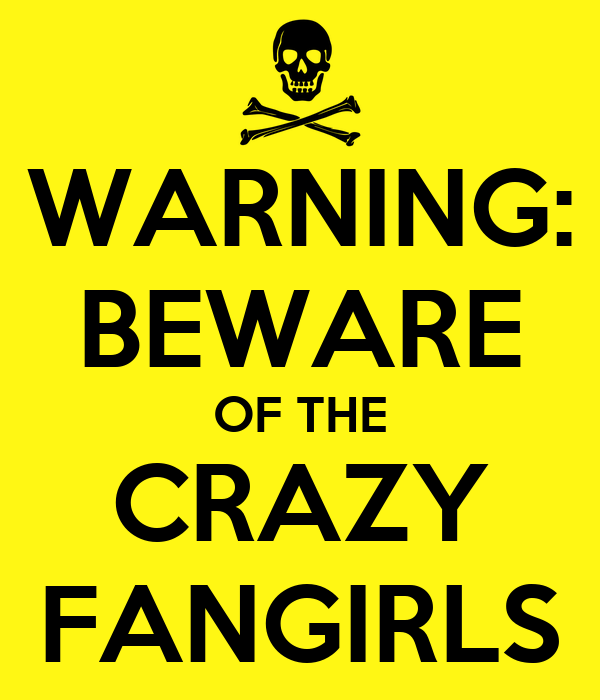 WARNING: BEWARE OF THE CRAZY FANGIRLS