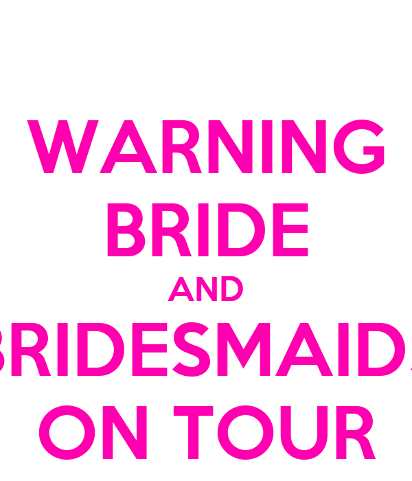 WARNING BRIDE AND BRIDESMAIDS ON TOUR