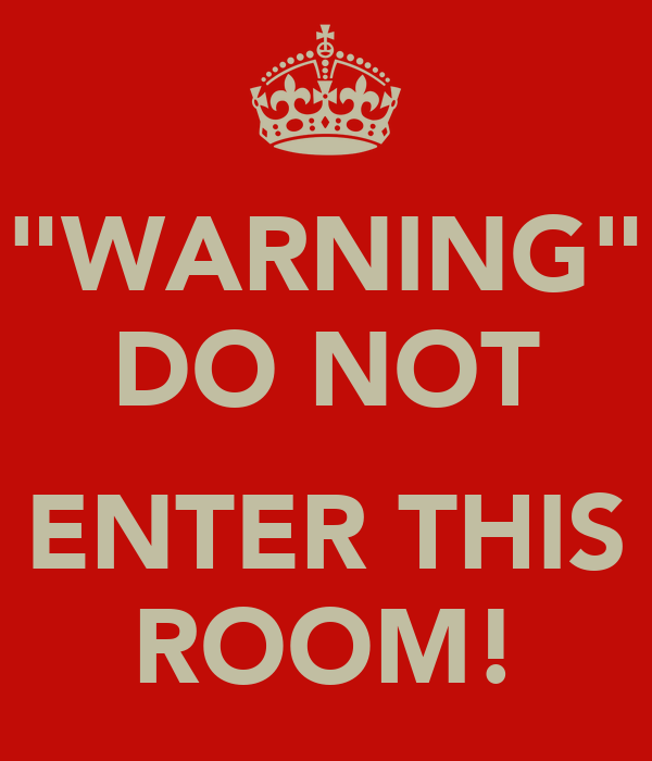 """WARNING"" DO NOT  ENTER THIS ROOM!"