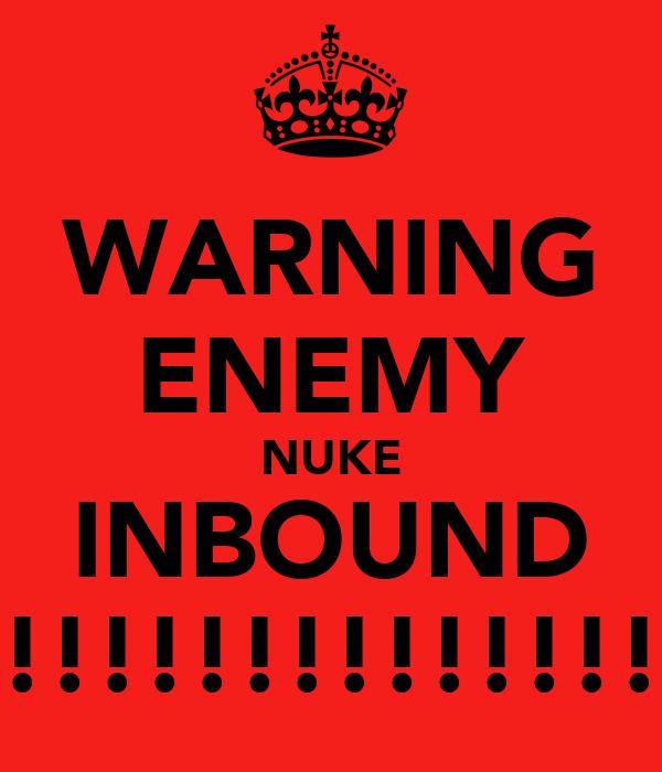 WARNING ENEMY NUKE INBOUND !!!!!!!!!!!!!!!!!!!!!!!!!!
