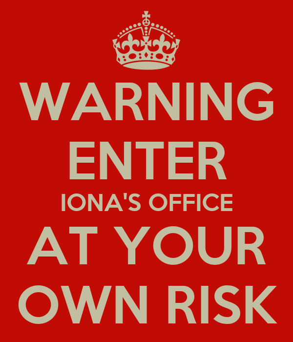 WARNING ENTER IONA'S OFFICE AT YOUR OWN RISK