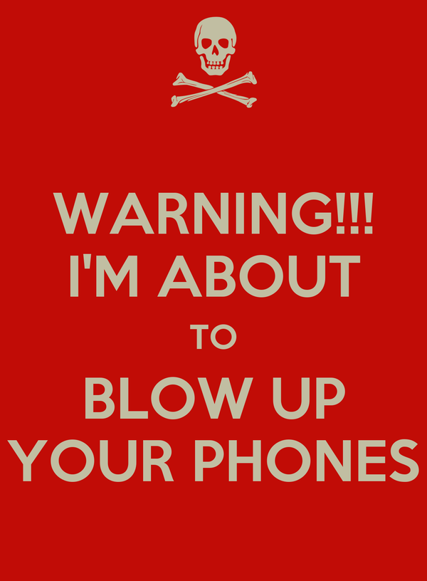 WARNING!!! I'M ABOUT TO BLOW UP YOUR PHONES