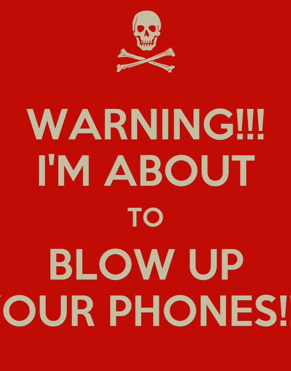 WARNING!!! I'M ABOUT TO BLOW UP YOUR PHONES!!!