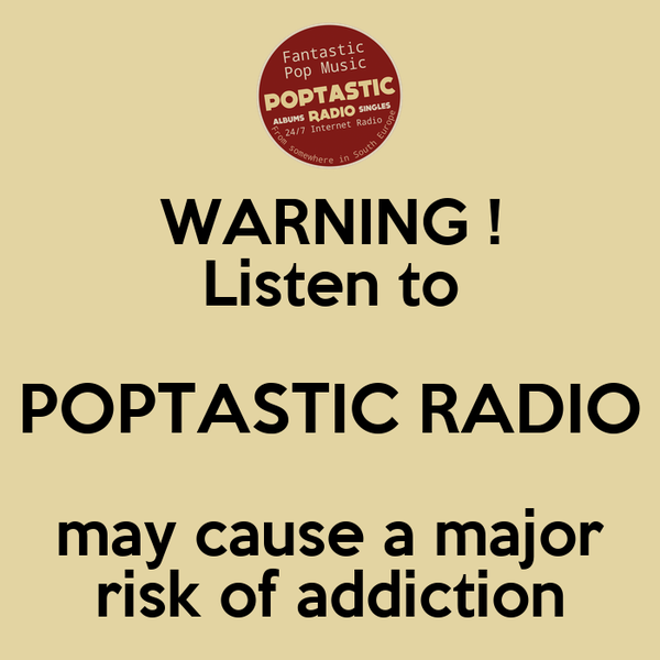 WARNING ! Listen to POPTASTIC RADIO may cause a major risk of addiction
