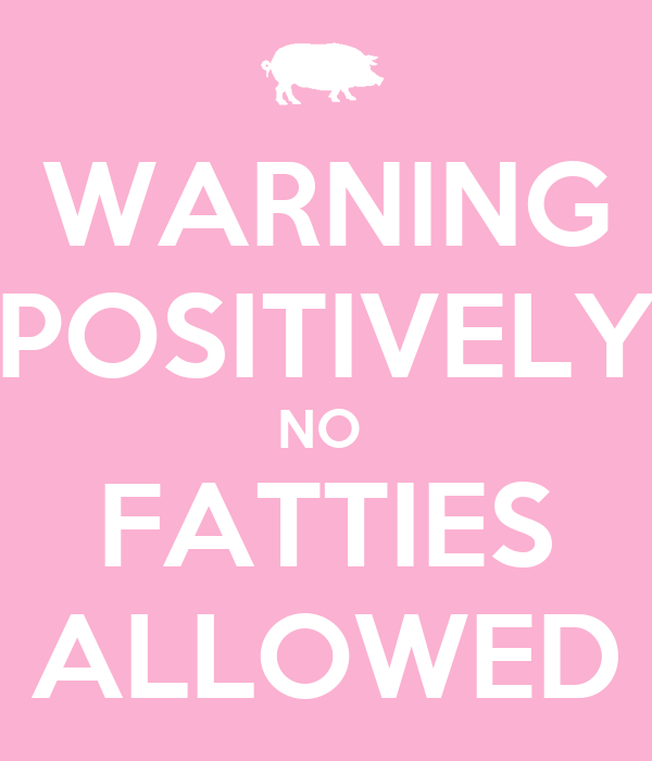 WARNING  POSITIVELY  NO  FATTIES ALLOWED