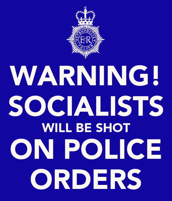 WARNING! SOCIALISTS WILL BE SHOT ON POLICE ORDERS