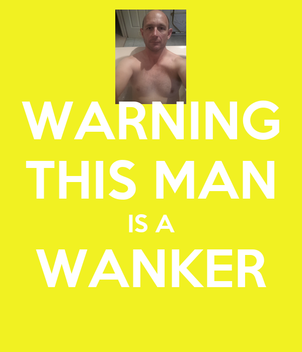 WARNING THIS MAN IS A WANKER
