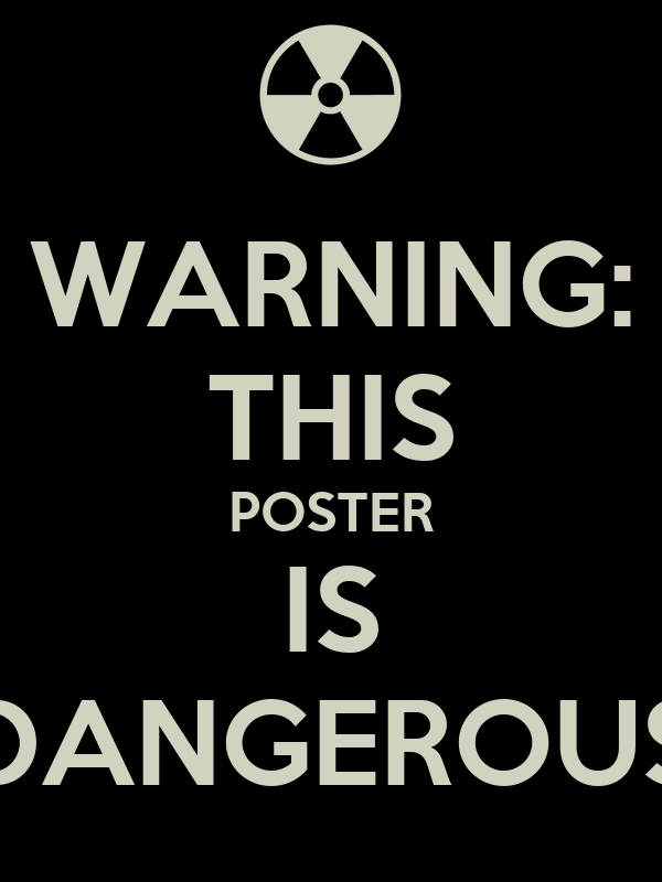 WARNING: THIS POSTER IS DANGEROUS