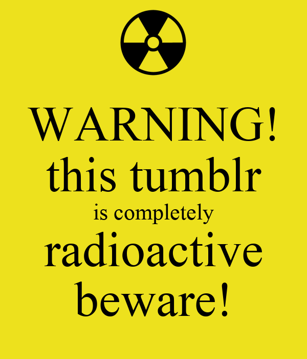 WARNING! this tumblr is completely radioactive beware!