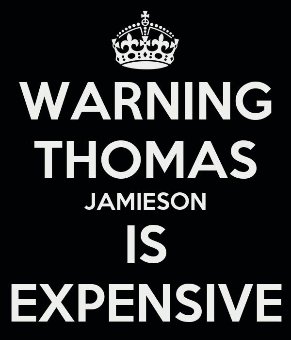 WARNING THOMAS JAMIESON IS EXPENSIVE