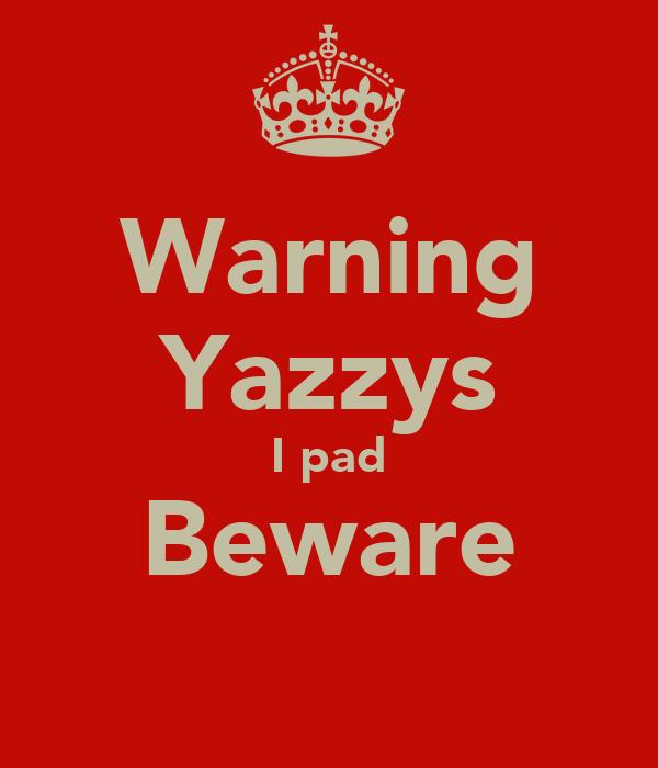 Warning Yazzys I pad Beware