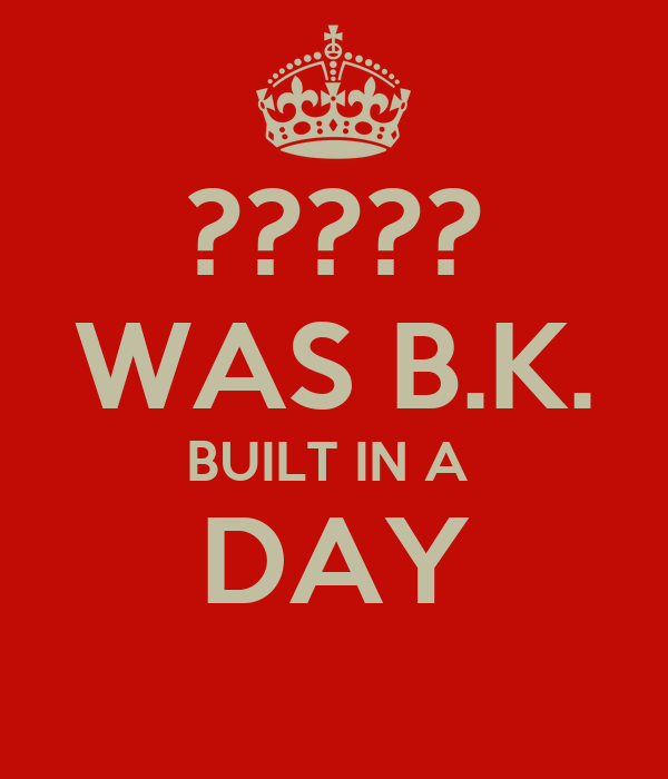 ????? WAS B.K. BUILT IN A  DAY
