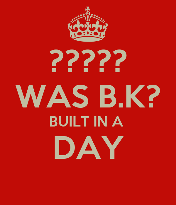 ????? WAS B.K? BUILT IN A  DAY