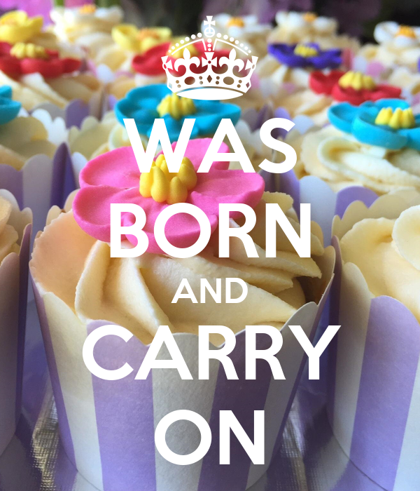 WAS BORN AND CARRY ON